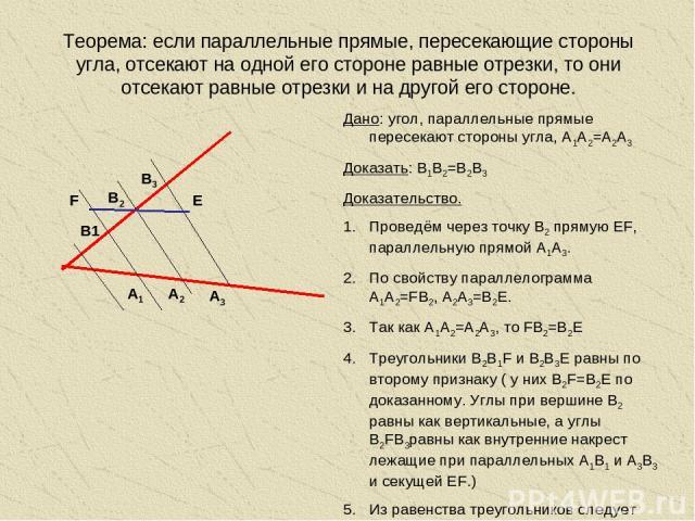Теорема: если параллельные прямые, пересекающие стороны угла, отсекают на одной его стороне равные отрезки, то они отсекают равные отрезки и на другой его стороне. А1 А3 Дано: угол, параллельные прямые пересекают стороны угла, А1А2=А2А3 Доказать: В1…