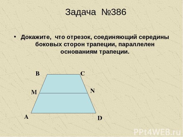 Задача №386 Докажите, что отрезок, соединяющий середины боковых сторон трапеции, параллелен основаниям трапеции. А В С D N M