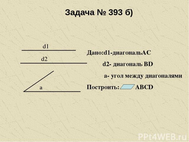 Задача № 393 б) d1 d2 a Дано:d1-диагональАС d2- диагональ ВD а- угол между диагоналями Построить: АВСD