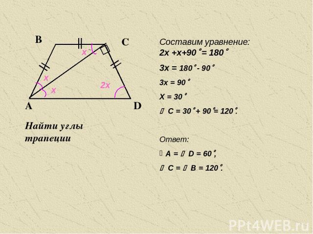 Найти углы трапеции А А В А С В А х х х 2х 2х +х+90 = 180 3х = 180 - 90 3х = 90 Х = 30 C = 30 + 90 = 120 . Ответ: А = D = 60 , C = B = 120 . Составим уравнение: