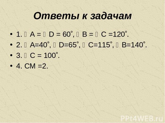 Ответы к задачам 1. A = D = 60 , B = C =120 . 2. A=40 , D=65 , C=115 , B=140 . 3. C = 100 . 4. CM =2.