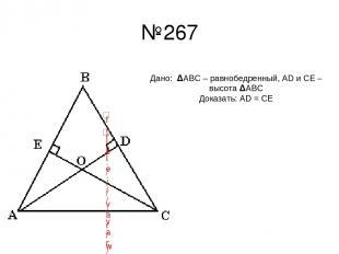 №267 Дано: ΔАВС – равнобедренный, AD и CE – высота ΔАВС Доказать: AD = CE