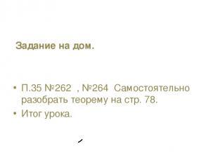 Задание на дом. П.35 №262 , №264 Самостоятельно разобрать теорему на стр. 78. Ит