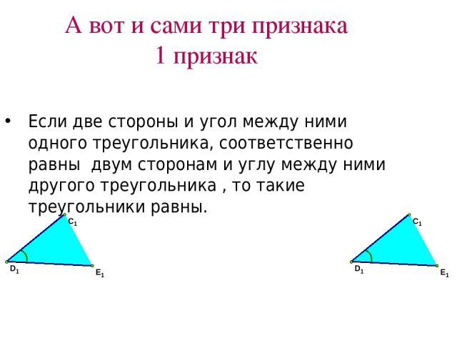 А вот и сами три признака 1 признак Если две стороны и угол между ними одного треугольника, соответственно равны двум сторонам и углу между ними другого треугольника , то такие треугольники равны.