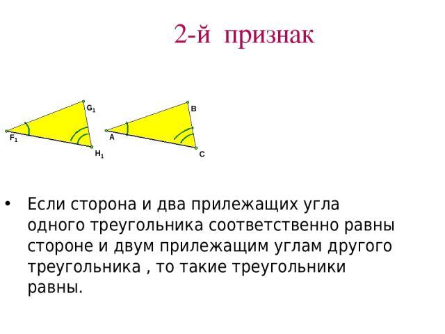 2-й признак Если сторона и два прилежащих угла одного треугольника соответственно равны стороне и двум прилежащим углам другого треугольника , то такие треугольники равны.