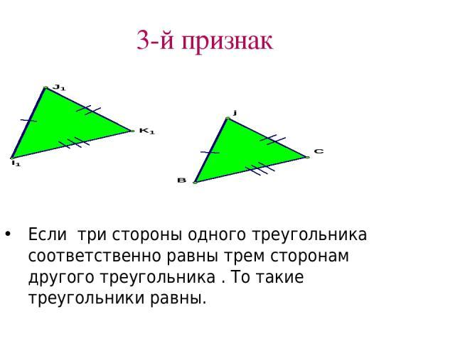 3-й признак Если три стороны одного треугольника соответственно равны трем сторонам другого треугольника . То такие треугольники равны.