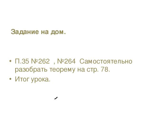 Задание на дом. П.35 №262 , №264 Самостоятельно разобрать теорему на стр. 78. Итог урока.