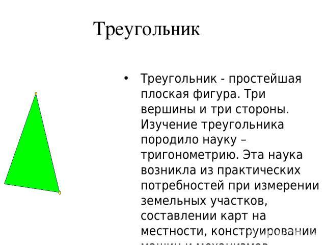 Треугольник Треугольник - простейшая плоская фигура. Три вершины и три стороны. Изучение треугольника породило науку – тригонометрию. Эта наука возникла из практических потребностей при измерении земельных участков, составлении карт на местности, ко…