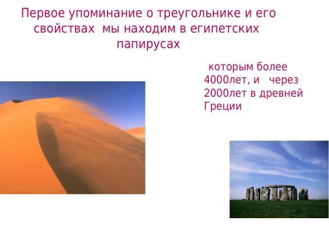Первое упоминание о треугольнике и его свойствах мы находим в египетских папирусах которым более 4000лет, и через 2000лет в древней Греции