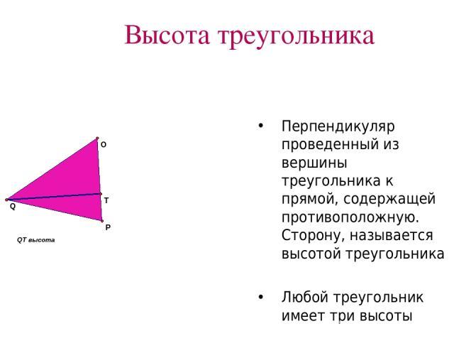 Высота треугольника Перпендикуляр проведенный из вершины треугольника к прямой, содержащей противоположную. Сторону, называется высотой треугольника Любой треугольник имеет три высоты