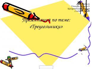 Презентация по теме: «Треугольники» Подготовили Ученицы 9 класса Б Камаретдинова