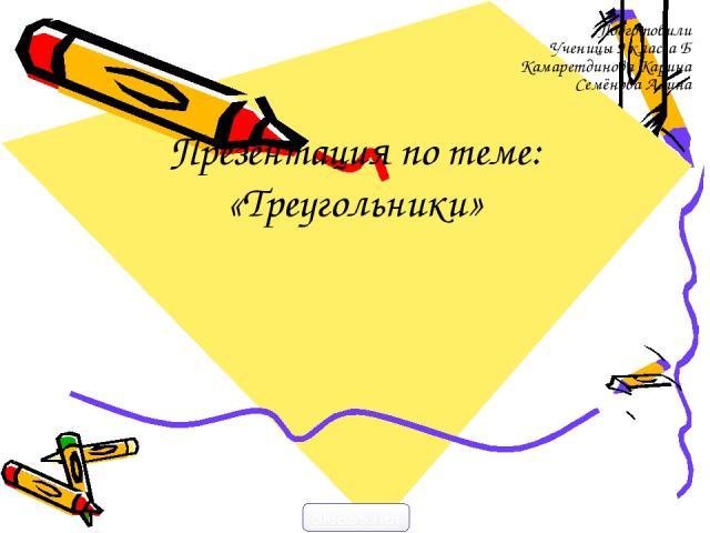 Презентация по теме: «Треугольники» Подготовили Ученицы 9 класса Б Камаретдинова Карина Семёнова Алина 5klass.net