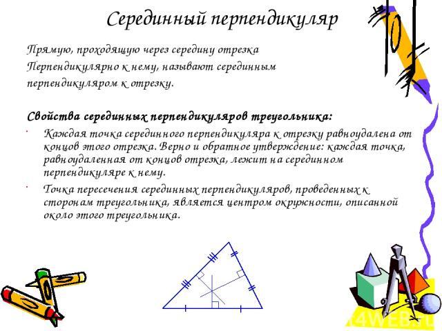 Серединный перпендикуляр Прямую, проходящую через середину отрезка Перпендикулярно к нему, называют серединным перпендикуляром к отрезку. Свойства серединных перпендикуляров треугольника: Каждая точка серединного перпендикуляра к отрезку равноудален…