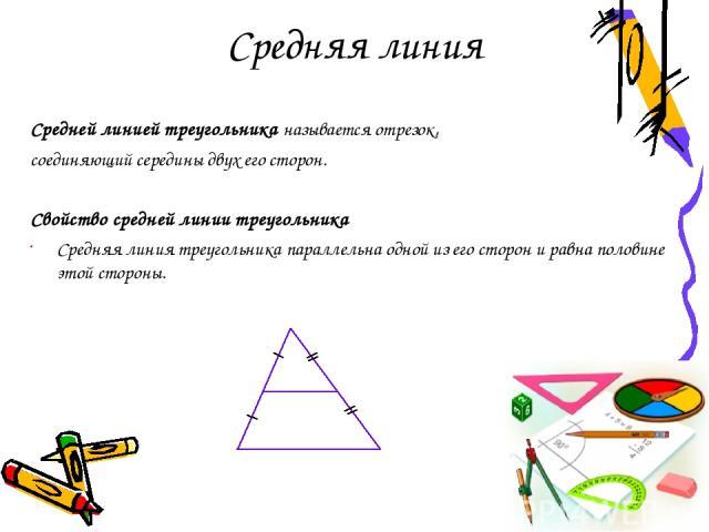 Средняя линия Средней линией треугольника называется отрезок, соединяющий середины двух его сторон. Свойство средней линии треугольника Средняя линия треугольника параллельна одной из его сторон и равна половине этой стороны.
