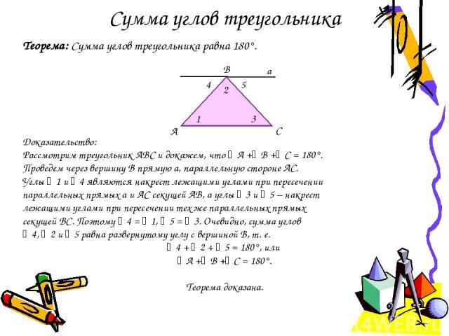 Сумма углов треугольника Теорема: Сумма углов треугольника равна 180°. Доказательство: Рассмотрим треугольник АВС и докажем, что А + В + С = 180°. Проведем через вершину B прямую а, параллельную стороне АС. Углы 1 и 4 являются накрест лежащими углам…