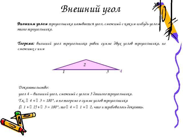 Внешний угол Доказательство: угол 4 – внешний угол, смежный с углом 3 данного треугольника. Т.к. 4 + 3 = 180°, а по теореме о сумме углов треугольника ( 1 + 2) + 3 = 180°, то 4 = 1 + 2, что и требовалось доказать. Внешним углом треугольника называет…
