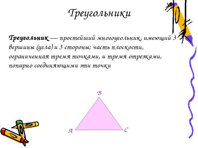 Треугольники Треугольник — простейший многоугольник, имеющий 3 вершины (угла) и 3 стороны; часть плоскости, ограниченная тремя точками, и тремя отрезками, попарно соединяющими эти точки B