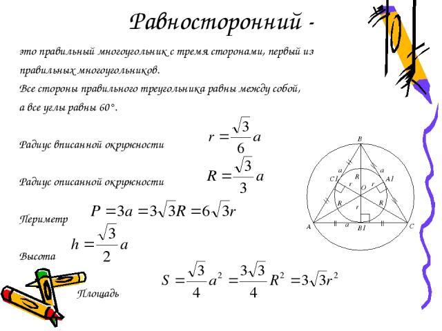 Равносторонний - это правильный многоугольник с тремя сторонами, первый из правильных многоугольников. Все стороны правильного треугольника равны между собой, а все углы равны 60°. Радиус вписанной окружности Радиус описанной окружности Периметр Выс…