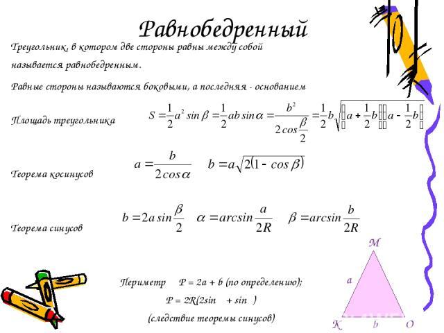 Равнобедренный Треугольник, в котором две стороны равны между собой называется равнобедренным. Равные стороны называются боковыми, а последняя - основанием Площадь треугольника Теорема косинусов Теорема синусов Периметр P = 2a + b (по определению); …