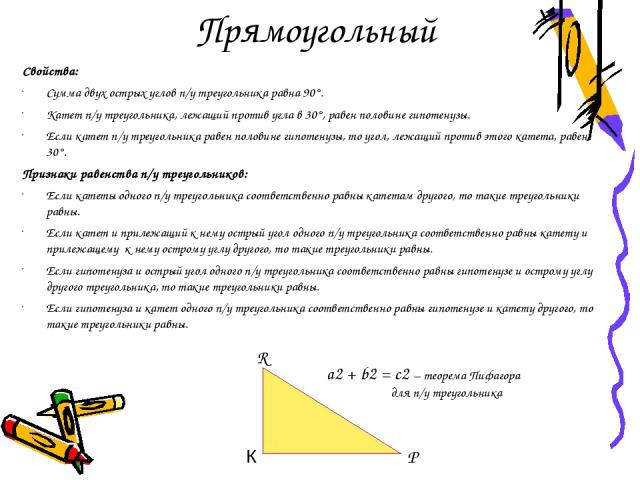 Прямоугольный Свойства: Сумма двух острых углов п/у треугольника равна 90°. Катет п/у треугольника, лежащий против угла в 30°, равен половине гипотенузы. Если катет п/у треугольника равен половине гипотенузы, то угол, лежащий против этого катета, ра…