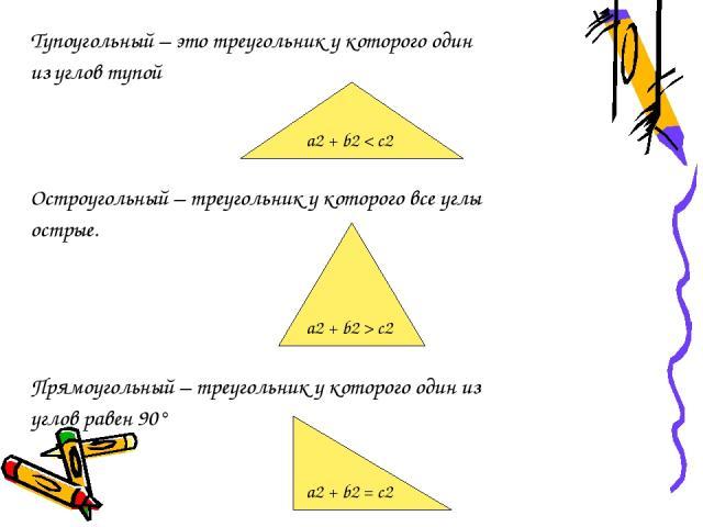 Тупоугольный – это треугольник у которого один из углов тупой Остроугольный – треугольник у которого все углы острые. Прямоугольный – треугольник у которого один из углов равен 90° a2 + b2 < c2 a2 + b2 > c2 a2 + b2 = c2
