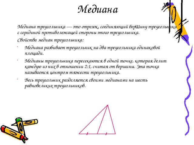 Медиана Медиана треугольника — это отрезок, соединяющий вершину треугольника с серединой противолежащей стороны этого треугольника. Свойства медиан треугольника: Медиана разбивает треугольник на два треугольника одинаковой площади. Медианы треугольн…