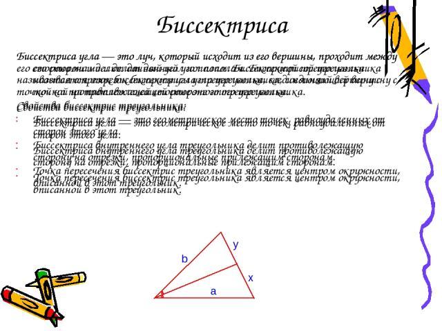 Биссектриса Биссектриса угла — это луч, который исходит из его вершины, проходит между его сторонами и делит данный угол пополам. Биссектрисой треугольника называется отрезок биссектрисы угла треугольника, соединяющий вершину с точкой на противолежа…