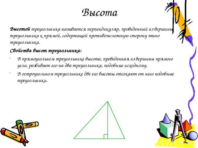 Высота Высотой треугольника называется перпендикуляр, проведенный из вершины треугольника к прямой, содержащей противоположную сторону этого треугольника. Свойства высот треугольника: В прямоугольном треугольнике высота, проведенная из вершины прямо…