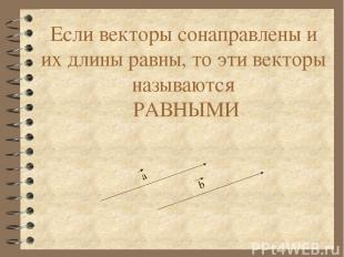 Если векторы сонаправлены и их длины равны, то эти векторы называются РАВНЫМИ а