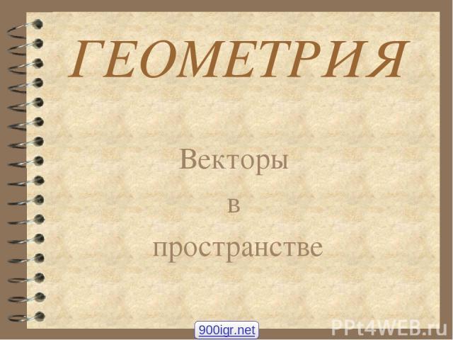 ГЕОМЕТРИЯ Векторы в пространстве 900igr.net