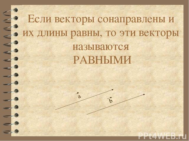 Если векторы сонаправлены и их длины равны, то эти векторы называются РАВНЫМИ а b