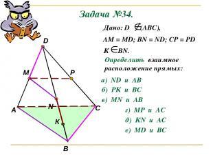Задача №34. А В С D M N P К Дано: D (АВС), АМ = МD; ВN = ND; CP = PD К ВN. Опред