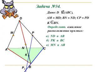 Задача №34. А В С D M N P Р1 К Дано: D (АВС), АМ = МD; ВN = ND; CP = PD К ВN. Оп