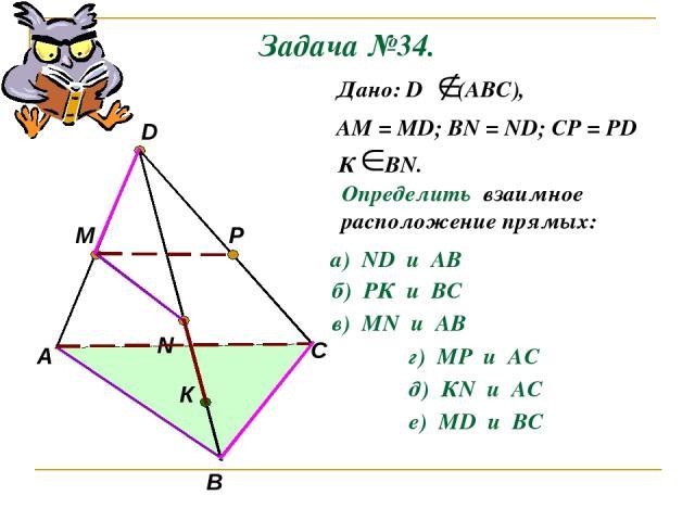 Задача №34. А В С D M N P К Дано: D (АВС), АМ = МD; ВN = ND; CP = PD К ВN. Определить взаимное расположение прямых: а) ND и AB б) РК и ВС в) МN и AB г) МР и AС д) КN и AС е) МD и BС