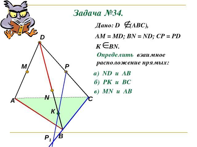 Задача №34. А В С D M N P Р1 К Дано: D (АВС), АМ = МD; ВN = ND; CP = PD К ВN. Определить взаимное расположение прямых: а) ND и AB б) РК и ВС в) МN и AB