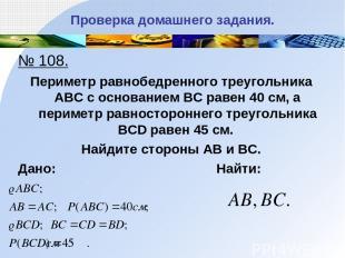 Проверка домашнего задания. № 108. Периметр равнобедренного треугольника АВС с о