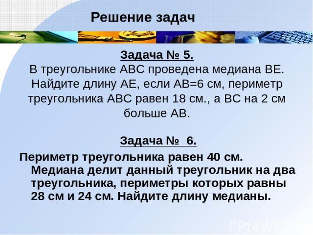 Задача № 5. В треугольнике АВС проведена медиана ВЕ. Найдите длину АЕ, если АВ=6 см, периметр треугольника АВС равен 18 см., а ВС на 2 см больше АВ. Задача № 6. Периметр треугольника равен 40 см. Медиана делит данный треугольник на два треугольника,…