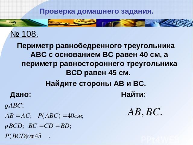 Проверка домашнего задания. № 108. Периметр равнобедренного треугольника АВС с основанием ВС равен 40 см, а периметр равностороннего треугольника BCD равен 45 см. Найдите стороны АВ и ВС. Дано: Найти: