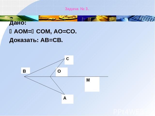 Задача № 3. Дано: АОМ= СОМ, АО=СО. Доказать: АВ=СВ.