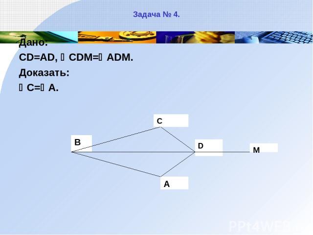 Задача № 4. Дано: CD=AD, CDM= ADM. Доказать: C= A.