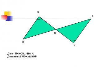 К М О Р N Дано: МО=ON, ∕ М=∕ N Доказать:∆ МОК=∆ NOP