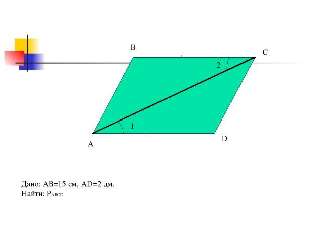 А В С D 2 1 Дано: АВ=15 см, AD=2 дм. Найти: РABCD