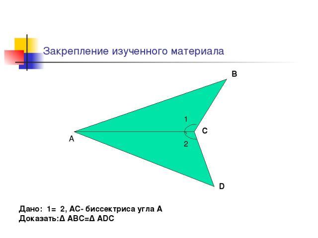 Закрепление изученного материала 1 2 А В С D Дано: 1= 2, АС- биссектриса угла А Доказать:∆ АВС=∆ ADC