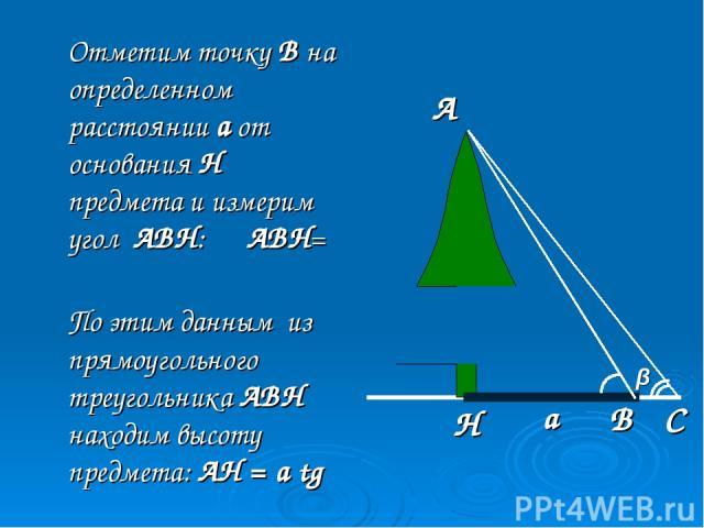 Отметим точку В на определенном расстоянии а от основания Н предмета и измерим угол АВН: ∠АВН= α По этим данным из прямоугольного треугольника АВН находим высоту предмета: АН = a tg α β α А Н В С а