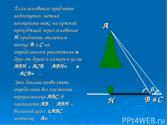Если основание предмета недоступно, можно поступить так: на прямой проходящей через основание Н предмета, отметим точки В и С на определенном расстоянии а друг от друга и измерим углы АВН и АСВ: ∠АВН= α и ∠АСВ= β. Эти данные позволяют определить все…