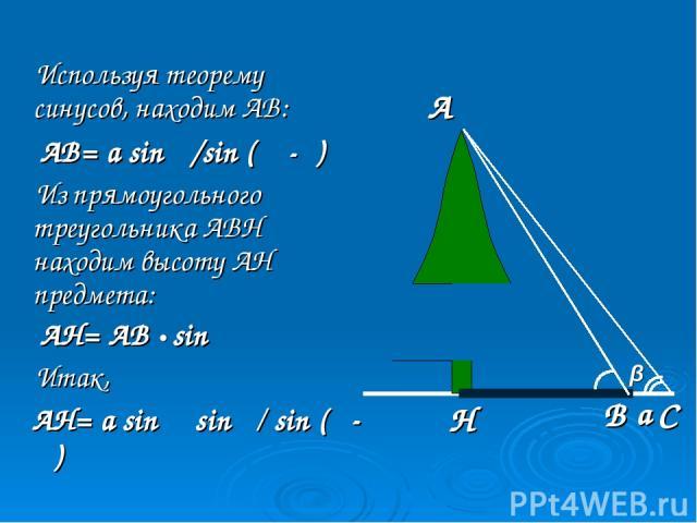Используя теорему синусов, находим АВ: АВ= a sin β/sin (α -β) Из прямоугольного треугольника АВН находим высоту АН предмета: АН= АВ • sin α Итак, АН= а sin α sin β/ sin (α- β) β α А Н В С а