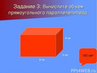 Задание 3: Вычислите объем прямоугольного параллелепипеда. 8 см 4 см 6 см 192 см