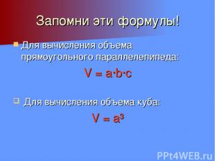 Запомни эти формулы! Для вычисления объема прямоугольного параллелепипеда: V = a
