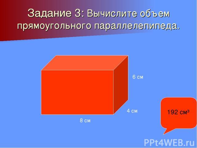 Задание 3: Вычислите объем прямоугольного параллелепипеда. 8 см 4 см 6 см 192 см³