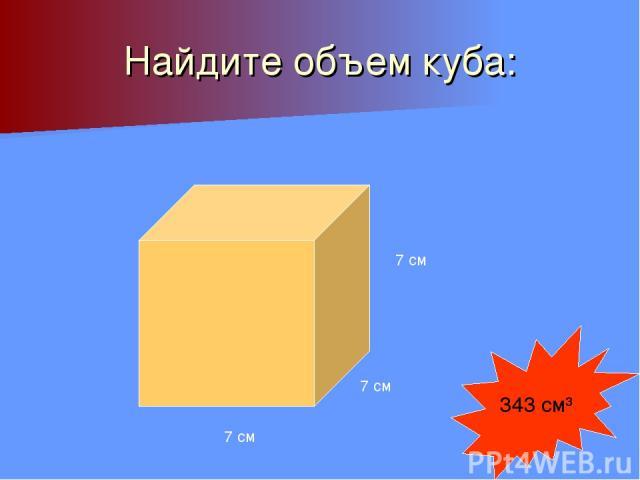 Найдите объем куба: 7 см 7 см 7 см 343 см³